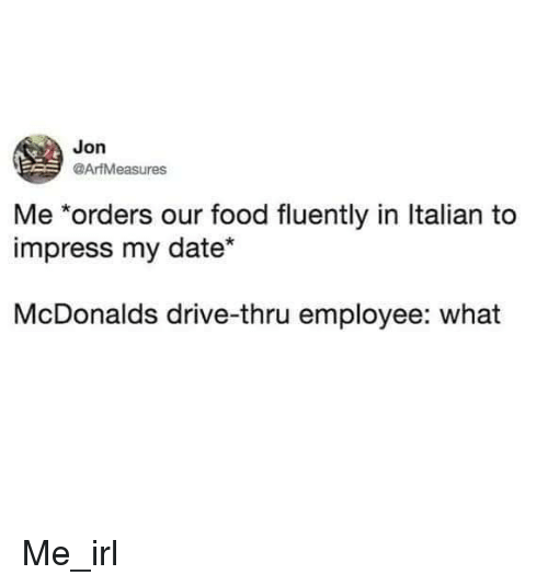 Food, McDonalds, and Date: Jon  @AriMeasures  Me *orders our food fluently in Italian to  impress my date*  McDonalds drive-thru employee: what Me_irl