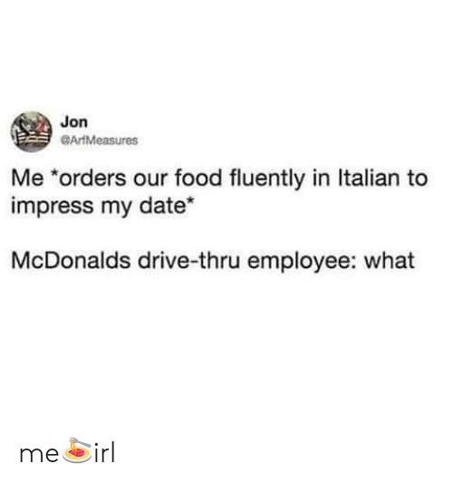 Thru: Jon  ArtMeasures  Me *orders our food fluently in Italian to  impress my date*  McDonalds drive-thru employee: what me🍝irl