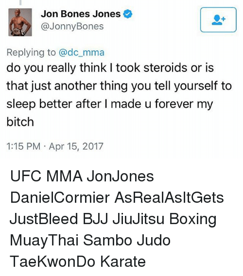 Bitch, Bones, and Boxing: Jon Bones Jones  @Jonny Bones  Replying to @dc mma  do you really think I took steroids or is  that just another thing you tell yourself to  sleep better after l made u forever my  bitch  1:15 PM Apr 15, 2017 UFC MMA JonJones DanielCormier AsRealAsItGets JustBleed BJJ JiuJitsu Boxing MuayThai Sambo Judo TaeKwonDo Karate