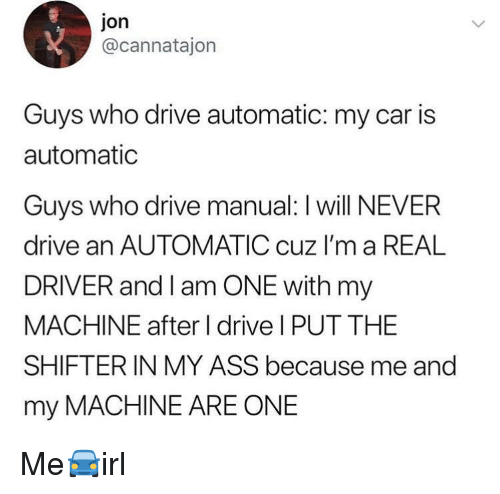 Ass, Drive, and Never: jon  @cannatajon  Guys who drive automatic: my car is  automatic  Guvs who drive manual: I will NEVER  drive an AUTOMATIC cuz I'm a REAL  DRIVER and I am ONE with my  MACHINE after I drive I PUT THE  SHIFTERIN MY ASS because me and  my MACHINE ARE ONE Me🚘irl