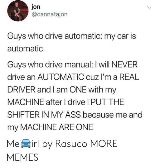 Ass, Dank, and Memes: jon  @cannatajon  Guys who drive automatic: my car is  automatic  Guvs who drive manual: I will NEVER  drive an AUTOMATIC cuz I'm a REAL  DRIVER and I am ONE with my  MACHINE after I drive I PUT THE  SHIFTERIN MY ASS because me and  my MACHINE ARE ONE Me🚘irl by Rasuco MORE MEMES