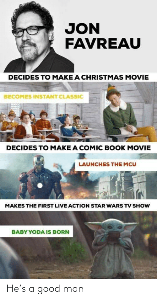 mcu: JON  FAVREAU  DECIDES TO MAKE A CHRISTMAS MOVIE  BECOMES INSTANT CLASSIC  DECIDES TO MAKE A COMIC BOOK MOVIE  LAUNCHES THE MCU  MAKES THE FIRST LIVE ACTION STAR WARS TV SHOW  BABY YODA IS BORN He's a good man