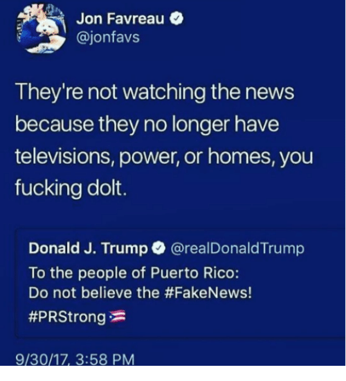 televisions: Jon Favreau  @jonfavs  They're not watching the news  because they no longer have  televisions, power, or homes, you  fucking dolt.  Donald J. Trump @realDonaldTrump  To the people of Puerto Rico:  Do not believe the #FakeNews!  #PRStrong  9/30/17, 3:58 PM