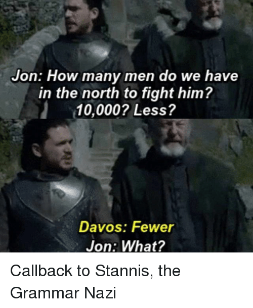 Nazy: Jon: How many men do we have  in the north to fight him?  10,000? Less?  Davos: Fewer  Jon: What? Callback to Stannis, the Grammar Nazi