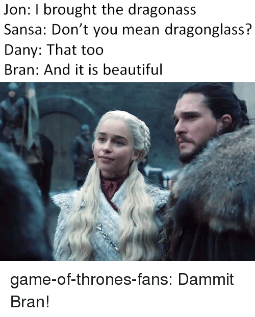 Beautiful, Game of Thrones, and Tumblr: Jon: I brought the dragonass  Sansa: Don't you mean dragonglass?  Dany: That too  Bran: And it is beautiful game-of-thrones-fans:  Dammit Bran!