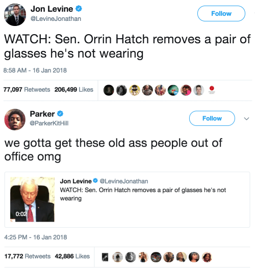 Ass, Omg, and Glasses: Jon Levine  @LevineJonathan  gt  Follow  WATCH: Sen. Orrin Hatch removes a pair of  glasses he's not wearing   8:58 AM-16 Jan 2018  77,097 Retweets 206,499 Likes 0.ee.000·   Parker  @ParkerKitHill  Follow  we gotta get these old ass people out of  office omg  Jon Levine Φ @Lev.neJonathan  WATCH: Sen. Orrin Hatch removes a pair of glasses he's not  wearing  0:0  4:25 PM-16 Jan 2018  17,772 Retweets 42,886 Likes  (@O  9.4月県