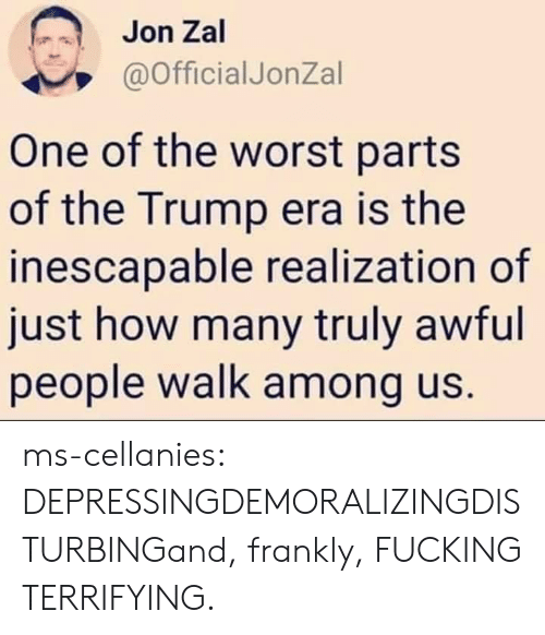 Fucking, The Worst, and Tumblr: Jon Zal  @OfficialJonZal  One of the worst parts  of the Trump era is the  inescapable realization of  just how many truly awful  people walk among us. ms-cellanies:  DEPRESSINGDEMORALIZINGDISTURBINGand, frankly, FUCKING TERRIFYING.