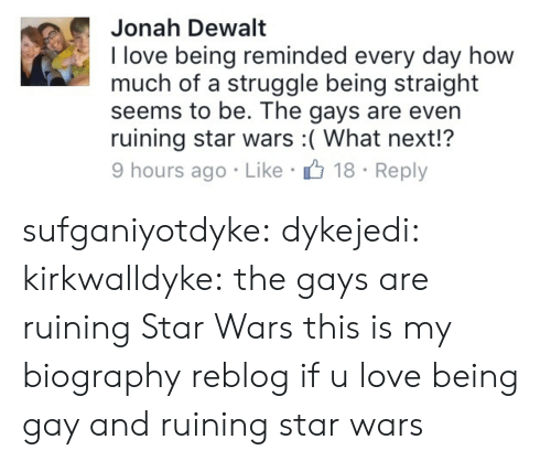 dewalt: Jonah Dewalt  I love being reminded every day how  much of a struggle being straight  seems to be. The gays are even  ruining star wars :( What next!?  18 Reply  9 hours ago - Like sufganiyotdyke:  dykejedi:  kirkwalldyke:  the gays are ruining Star Wars  this is my biography  reblog if u love being gay and ruining star wars