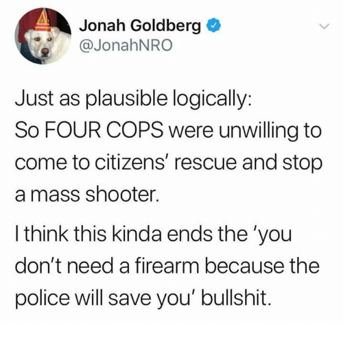 jonah: Jonah Goldberg  @JonahNRO  Just as plausible logically:  So FOUR COPS were unwilling to  come to citizens' rescue and stop  a mass shooter.  l think this kinda ends the 'you  don't need a firearm because the  police will save you' bullshit.