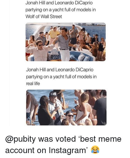 jonah: Jonah Hill and Leonardo DiCaprio  partying on a yacht full of models in  Wolf of Wall Street  Jonah Hill and Leonardo DiCaprio  partying on a yacht full of models in  real life @pubity was voted 'best meme account on Instagram' 😂