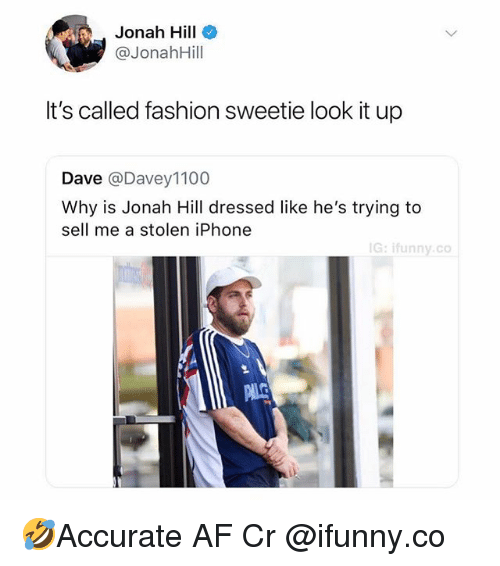 Af, Fashion, and Iphone: Jonah Hill  @JonahHill  It's called fashion sweetie look it up  Dave @Davey1100  Why is Jonah Hill dressed like he's trying to  sell me a stolen iPhone  G: ifunny.co 🤣Accurate AF Cr @ifunny.co
