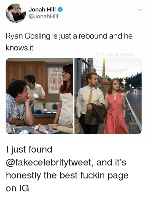 jonah: Jonah Hill  @JonahHill  Ryan Gosling is just a rebound and he  knows it  G: FakecelebrityTweet I just found @fakecelebritytweet, and it's honestly the best fuckin page on IG