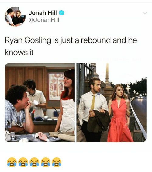 jonah: Jonah Hill  @JonahHill  Ryan Gosling is just a rebound and he  knows it 😂😂😂😂😂
