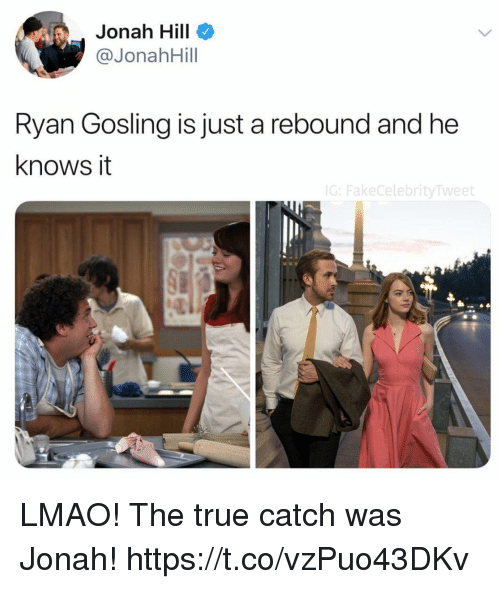 jonah: Jonah Hill  @JonahHill  Ryan Gosling is just a rebound and he  knows it  G:FakeCelebrityTweet LMAO! The true catch was Jonah! https://t.co/vzPuo43DKv
