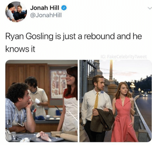jonah: Jonah Hill  @JonahHill  Ryan Gosling is just a rebound and he  knows it  ebr