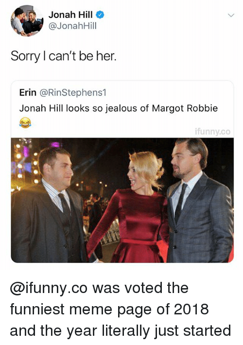 Jealous, Jonah Hill, and Meme: Jonah Hill  @JonahHill  Sorry I can't be her.  Erin @RinStephens1  Jonah Hill looks so jealous of Margot Robbie  ifunny.co @ifunny.co was voted the funniest meme page of 2018 and the year literally just started
