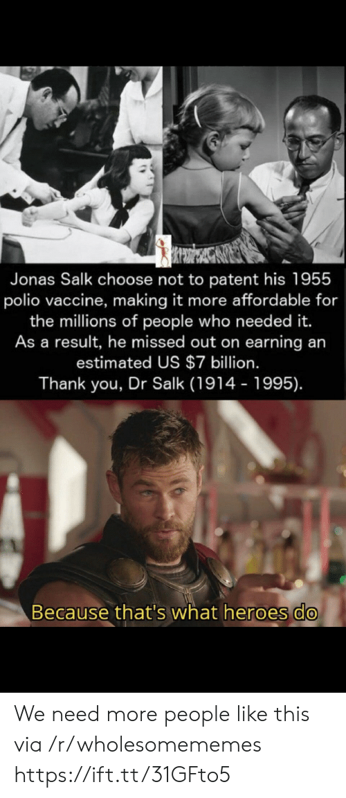 vaccine: Jonas Salk choose not to patent his 1955  polio vaccine, making it more affordable for  the millions of people who need ed it.  As a result, he missed out on earning an  estimated US $7 billion.  Thank you, Dr Salk (1914 - 1995).  Because that's what heroes do We need more people like this via /r/wholesomememes https://ift.tt/31GFto5