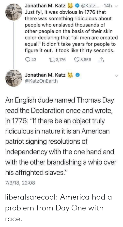 "America, Dude, and Tumblr: Jonathan M. Katz  @Katz... 14h  Just fyi, it was obvious in 1776 that  there was something ridiculous about  people who enslaved thousands of  other people on the basis of their skin  color declaring that ""all men are created  equal."" It didn't take years for people to  figure it out. It took like thirty seconds  3,176  43  8,656  Jonathan M. Katz  @KatzOnEarth  An English dude named Thomas Day  read the Declaration once and wrote,  in 1776: ""If there be an object truly  ridiculous in nature it is an American  patriot signing resolutions of  independency with the one hand and  with the other brandishing a whip over  his affrighted slaves.""  7/3/18, 22:08 liberalsarecool: America had a problem from Day One with race."