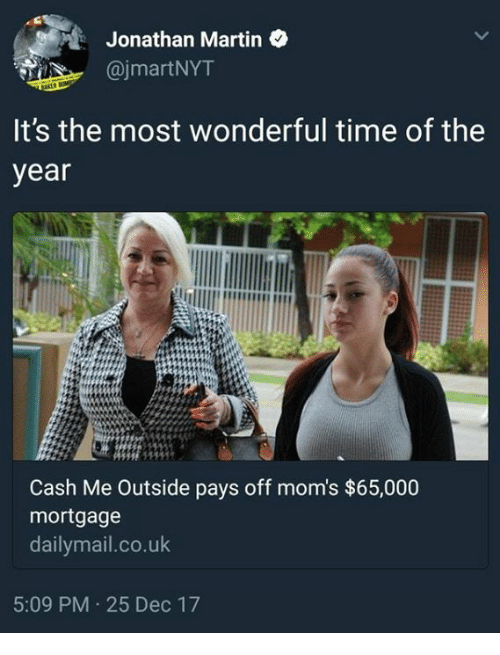 it's the most wonderful time of the year: : Jonathan Martin  @jmartNYT  It's the most wonderful time of the  year  Cash Me Outside pays off mom's $65,000  mortgage  dailymail.co.uk  5:09 PM 25 Dec 17