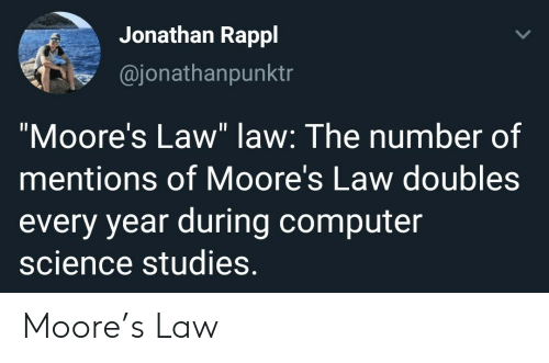 "Computer, Science, and Computer Science: Jonathan Rappl  @jonathanpunktr  ""Moore's Law"" law: The number of  mentions of Moore's Law doubles  every year during computer  science studies. Moore's Law"