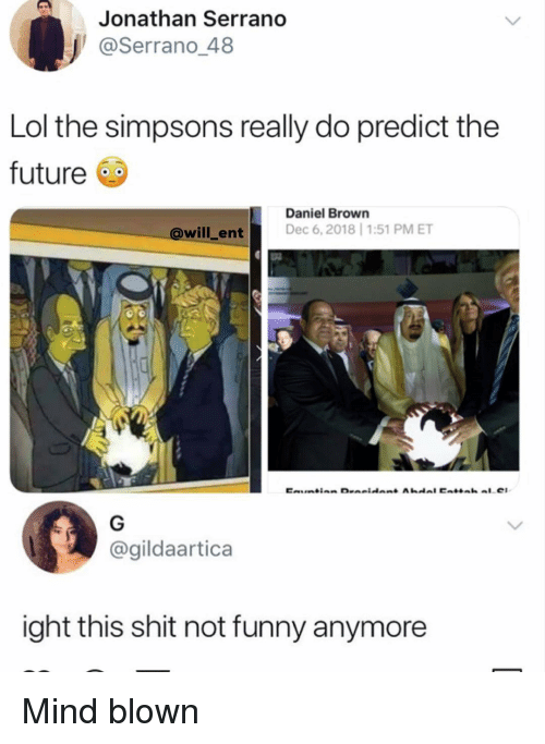 Funny, Future, and Lol: Jonathan Serrano  @Serrano 48  Lol the simpsons really do predict the  future  Daniel Brown  @will_ent Dec 6, 2018 1:51 PM ET  @gildaartica  ight this shit not funny anymore Mind blown