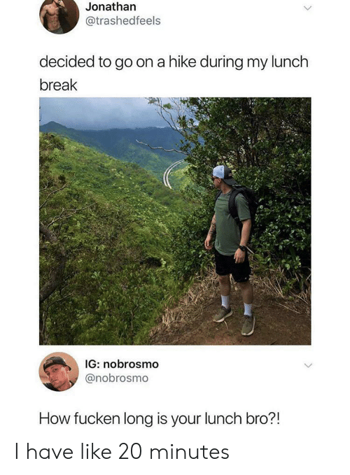 Break, How, and Go On: Jonathan  @trashedfeels  decided to go on a hike during my lunch  break  IG: nobrosmo  @nobrosmo  How fucken long is your lunch bro?! I have like 20 minutes