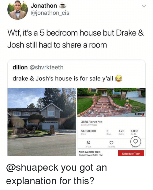 Drake, Drake & Josh, and Wtf: Jonathon 3  @jonathon_cis  Wtf, it's a 5 bedroom house but Drake &  Josh still had to share a room  dillon @shvrkteeth  drake & Josh's house is for sale y'all  3878 Alonzo Ave  Encino, CA 91316  $1850,000 5  4.25 4,033  Price  ds Baths Sq F  X-Out  Next available tour:  Tomorrow at 5:00 PM  Schedule Tour @shuapeck you got an explanation for this?