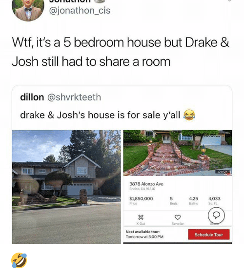 Drake, Drake & Josh, and Memes: @jonathon_cis  Wtf, it's a 5 bedroom house but Drake &  Josh still had to share a room  dillon @shvrkteeth  drake & Josh's house is for sale y'all  HE  3878 Alonzo Ave  Encino, CA 91316  $1850,000 5  4.25 4,033  Price  Bedsths Sq Ft  X-Out  Favorite  Next available tour:  Tomorrow at 5:00 PM  Schedule Tour 🤣