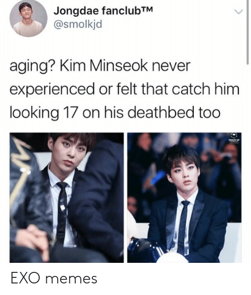 aging: Jongdae fanclubTM  @smolkjd  aging? Kim Minseok never  experienced or felt that catch him  looking 17 on his deathbed too EXO memes