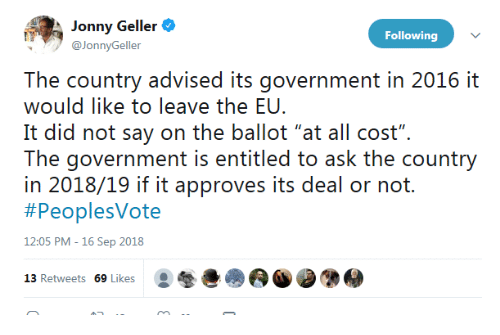 """Government, Ask, and Following: Jonny Geller  @JonnyGeller  Following  The country advised its government in 2016 it  would like to leave the EU.  It did not say on the ballot """"at all cost"""".  The: governrment is eniiiled o ask ihe counry  in 2018/19 if it approves its deal or not.  #PeoplesVote  12:05 PM -16 Sep 2018  13 Retweets 69 Likes"""