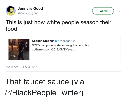 Blackpeopletwitter, Food, and White People: Jonny is Good  @jonny_is_good  Follow  This is just how white people season their  food  Keegan Stephan @KeeganNYC  NYPD cop pours water on neighborhood bbq:  gothamist.com/2017/08/23/eve  1:00  10:23 AM - 24 Aug 2017 <p>That faucet sauce (via /r/BlackPeopleTwitter)</p>