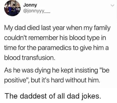 "Dad, Family, and Memes: Jonny  @jonnyyy  My dad died last year when my family  couldn't remember his blood type in  time for the paramedics to give him a  blood transfusion.  As he was dying he kept insisting ""be  positive, but it's hard without him The daddest of all dad jokes."