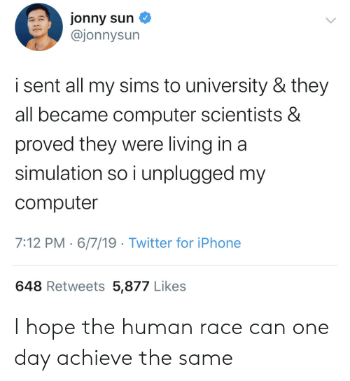 Iphone, Twitter, and Computer: jonny sun  @jonnysun  i sent all my sims to university & they  all became computer scientists &  proved they were living in a  simulation so i unplugged my  computer  7:12 PM 6/7/19 Twitter for iPhone  648 Retweets 5,877 Likes I hope the human race can one day achieve the same