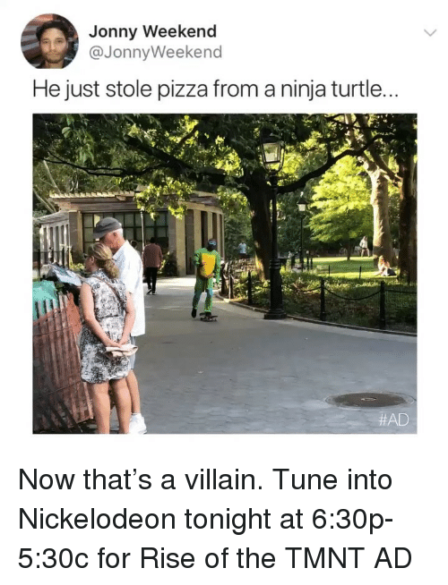 Nickelodeon, Pizza, and Ninja: Jonny Weekend  He just stole pizza from a ninja turtle.  Now that's a villain. Tune into Nickelodeon tonight at 6:30p-5:30c for Rise of the TMNT AD