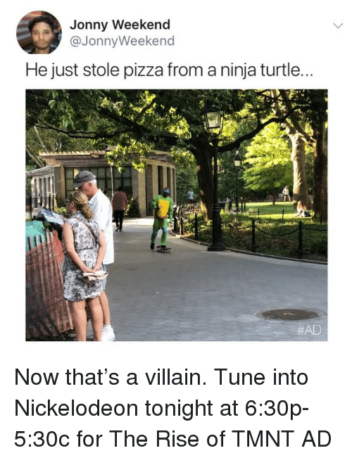 Funny, Nickelodeon, and Pizza: Jonny Weekend  @JonnyWeekend  He just stole pizza from a ninja turtle...  AD Now that's a villain. Tune into Nickelodeon tonight at 6:30p-5:30c for The Rise of TMNT AD