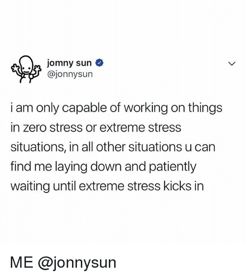 Zero, Relatable, and Patiently Waiting: @jonnysun  i am only capable of working on things  in zero stress or extreme stress  situations, in all other situations u can  find me laying down and patiently  waiting until extreme stress kicks in ME @jonnysun