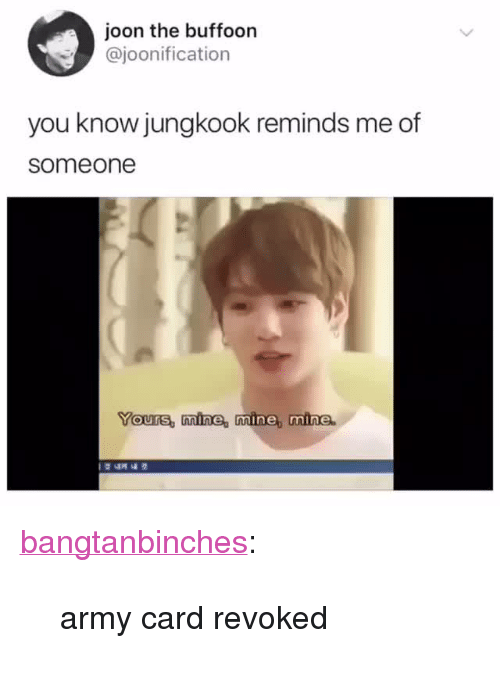 "Tumblr, Army, and Blog: joon the buffoon  @joonification  you know jungkook reminds me of  someone  Yours, nmine, mine, mine.  1  4게 내 겆 <p><a href=""https://bangtanbinches.tumblr.com/post/174117677865/army-card-revoked"" class=""tumblr_blog"">bangtanbinches</a>:</p><blockquote><p>army card revoked</p></blockquote>"