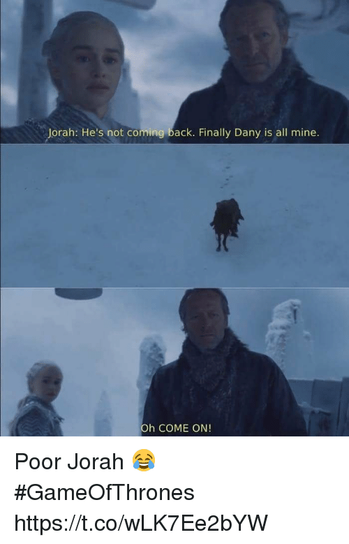 Back, Gameofthrones, and Mine: Jorah: He's not coming back. Finally Dany is all mine.  Oh COME ON! Poor Jorah 😂 #GameOfThrones https://t.co/wLK7Ee2bYW