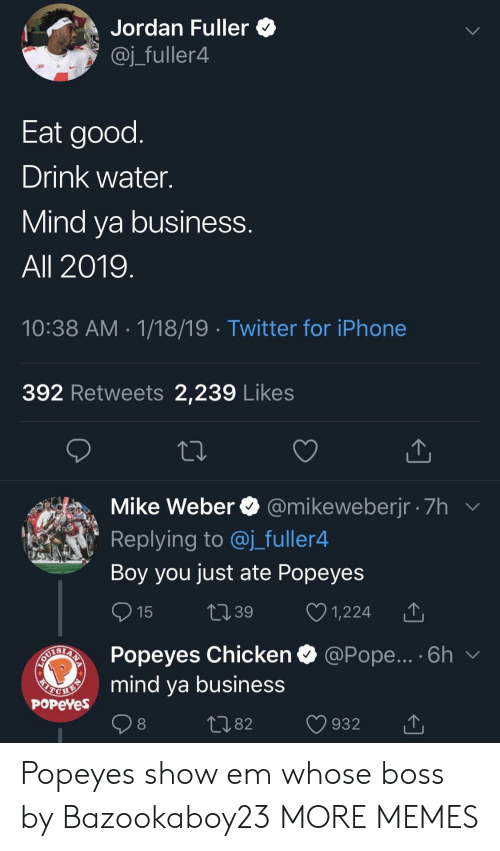 Dank, Iphone, and Memes: Jordan Fuller *  @j_fuller4  Eat good  Drink water.  Mind va business  All 2019  10:38 AM 1/18/19 Twitter for iPhone  392 Retweets 2,239 Likes  Mike Weber @mikeweberjr 7h  Replying to @j_fuller4  Boy you just ate Popeyes  15 t39 1,224 T  Popeyes Chicken  mind ya business  @Pope... . 6h  PoPeYes  1082 932 T Popeyes show em whose boss by Bazookaboy23 MORE MEMES