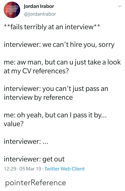 Sorry, Yeah, and Jordan: Jordan Irabor  @Jordanlrabor  Historical & Live  Results  * *fails terribly at an interview**  interviewer: we can't hire you, sorry  me: aw man, but can u just take a look  at my CV references?  interviewer: you can't just pass an  interview by reference  me: oh yeah, but can I pass it by...  value?  interviewer:.  interviewer: get out  12:29 . 05 Mar 19·Twitter Web Client pointerReference