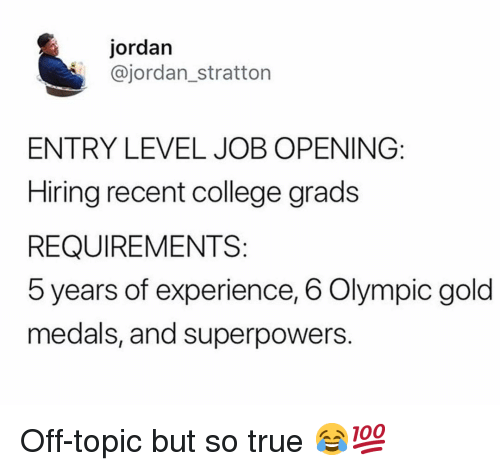 College, Gym, and True: jordan  @jordan_stratton  ENTRY LEVEL JOB OPENING:  Hiring recent college grads  REQUIREMENTS:  5 years of experience, 6 Olympic gold  medals, and superpowers. Off-topic but so true 😂💯