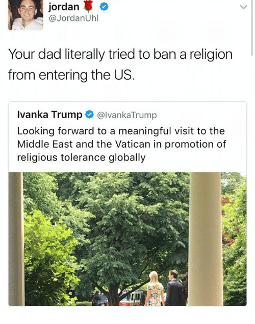 Dad, Memes, and Ivanka Trump: jordan  @Jordan Uhl  Your dad literally tried to banareligion  from entering the US  Ivanka Trump  @Ivanka Trump  Looking forward to a meaningful visit to the  Middle East and the Vatican in promotion of  religious tolerance globally