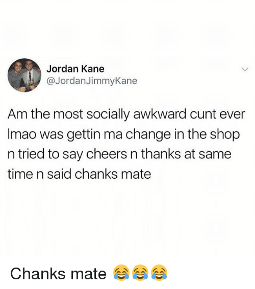 Memes, Awkward, and Cunt: Jordan Kane  @JordanJimmyKane  Am the most socially awkward cunt ever  Imao was gettin ma change in the shop  n tried to say cheers n thanks at same  time n said chanks mate Chanks mate 😂😂😂