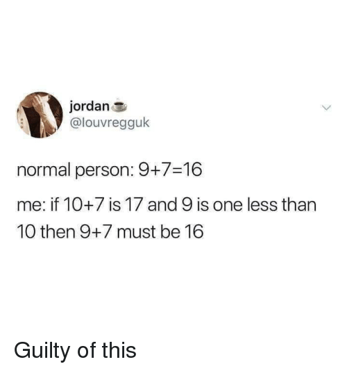 Jordan, One, and Person: jordan  @louvregguk  normal person: 9+7-16  me: if 10+7 is 17 and 9 is one less than  10 then 9+7 must be 16 Guilty of this