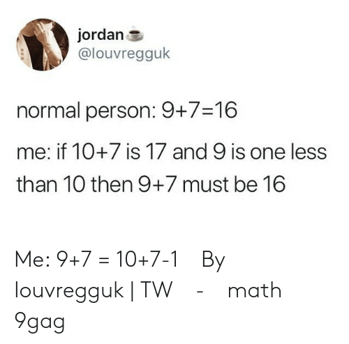 9gag, Memes, and Jordan: jordan  @louvregguk  normal person: 9+7-16  me: if 10+7 is 17 and 9 is one less  than 10 then 9+7 must be 16 Me: 9+7 = 10+7-1⠀ By Iouvregguk   TW⠀ -⠀ math 9gag