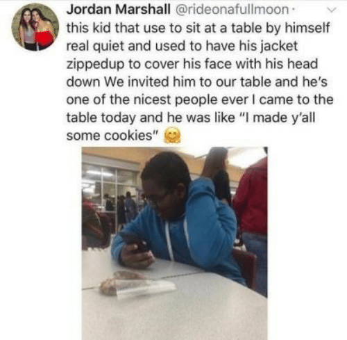 """Cookies, Head, and Jordan: Jordan Marshall @rideonafullmoon  this kid that use to sit at a table by himself  real quiet and used to have his jacket  zippedup to cover his face with his head  down We invited him to our table and he's  one of the nicest people ever I came to the  table today and he was like """"I made y'all  some cookies"""""""