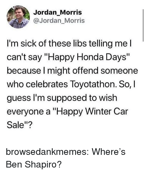 """Ben Shapiro: Jordan_Morris  @Jordan Morris  I'm sick of these libs telling mel  can't say """"Happy Honda Days""""  because l might offend someone  who celebrates Toyotathon. So,  guess l'm supposed to wish  everyone a """"Happy Winter Car  Sale""""? browsedankmemes:  Where's Ben Shapiro?"""