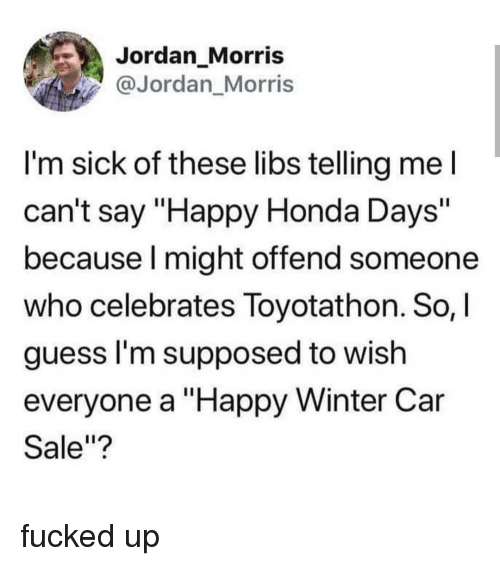 "Honda, Memes, and Winter: Jordan_Morris  @Jordan_Morris  I'm sick of these libs telling mel  can't say ""Happy Honda Days'""  because l might offend someone  who celebrates Toyotathon. So,I  guess l'm supposed to wish  everyone a ""Happy Winter Car  Sale""? fucked up"