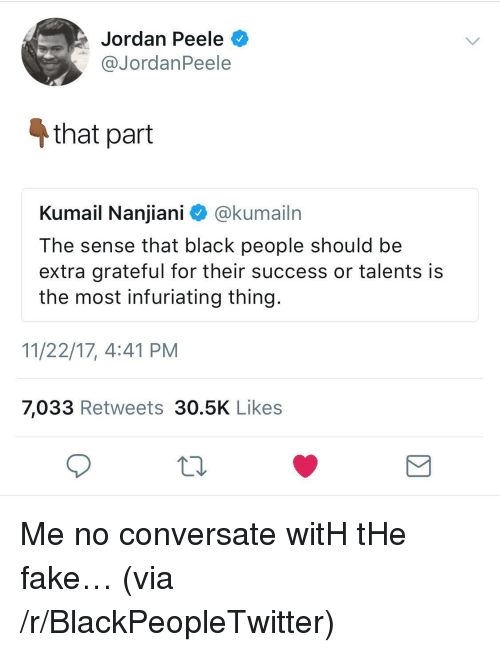 Blackpeopletwitter, Fake, and Jordan Peele: Jordan Peele  @JordanPeele  4 that part  Kumail Nanjiani ^ @kumailrn  The sense that black people should be  extra grateful for their success or talents is  the most infuriating thing.  11/22/17, 4:41 PM  7,033 Retweets 30.5K Likes <p>Me no conversate witH tHe fake&hellip; (via /r/BlackPeopleTwitter)</p>