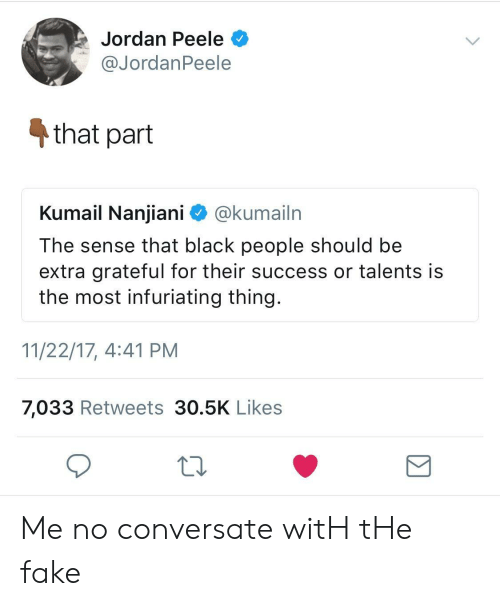 Fake, Jordan Peele, and Black: Jordan Peele  @JordanPeele  4 that part  Kumail Nanjiani ^ @kumailrn  The sense that black people should be  extra grateful for their success or talents is  the most infuriating thing.  11/22/17, 4:41 PM  7,033 Retweets 30.5K Likes Me no conversate witH tHe fake